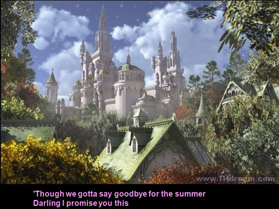 Though we gotta say goodbye for the summer