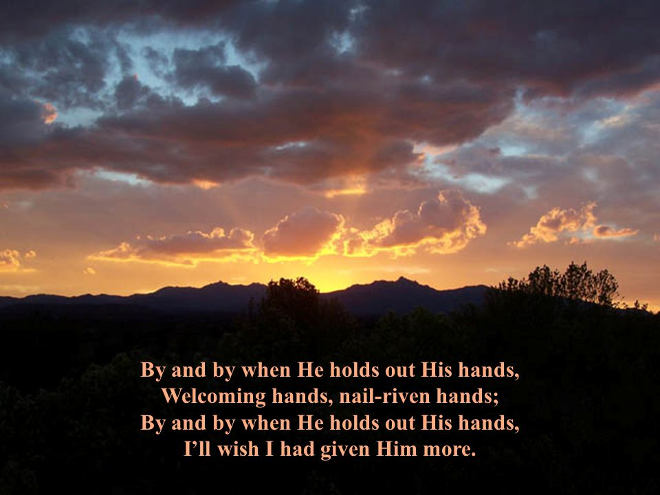 By and by when He holds out His hands,