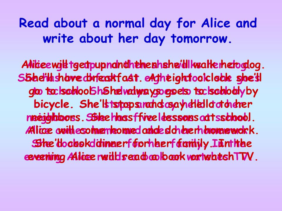 Read about a normal day for Alice and write about her day tomorrow.