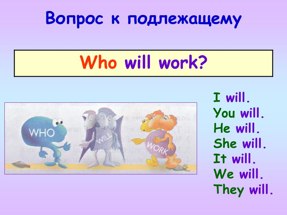 Who will work Вопрос к подлежащему I will. You will. He will.