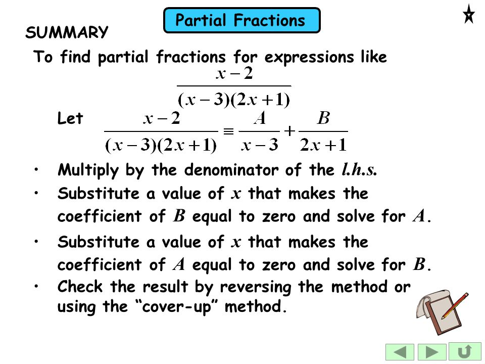 SUMMARY To find partial fractions for expressions like. Let. Multiply by the denominator of the l.h.s.
