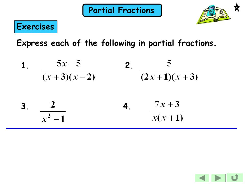 Exercises Express each of the following in partial fractions. 1. 2. 3. 4.