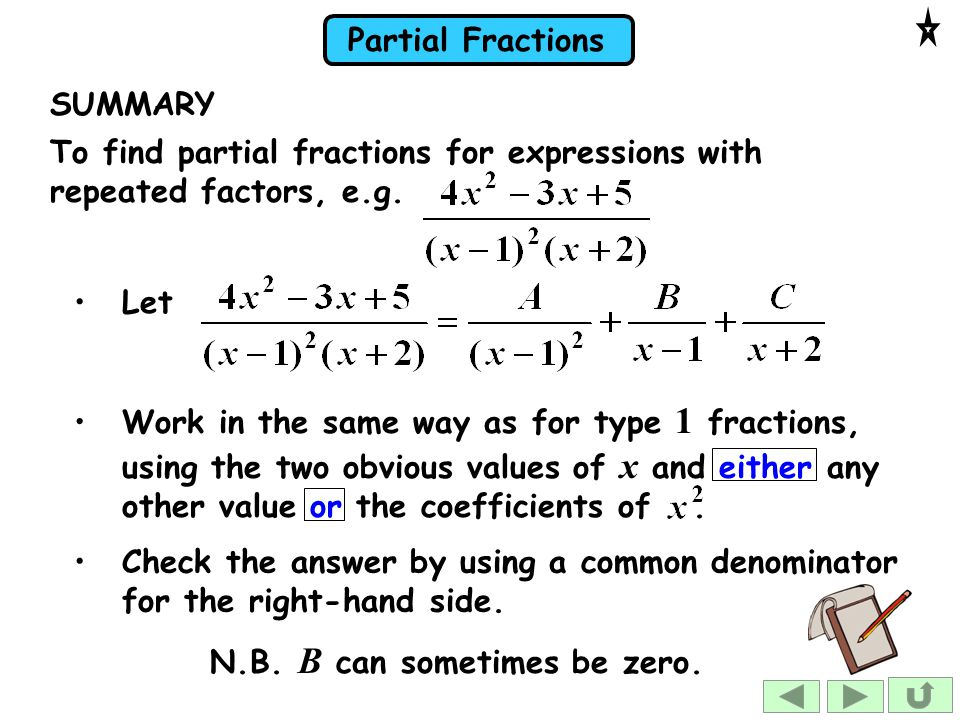 SUMMARY To find partial fractions for expressions with repeated factors, e.g. Let.