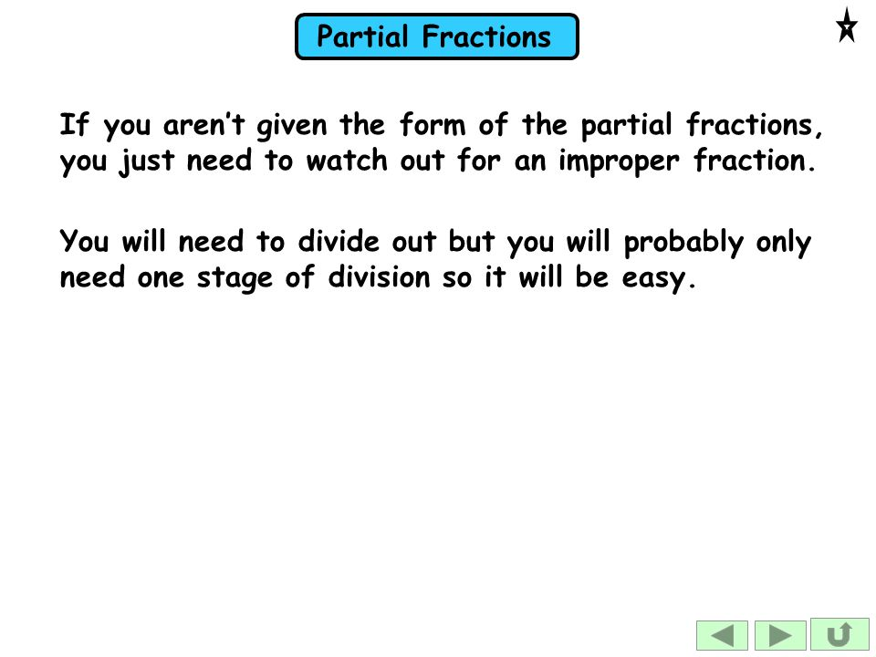 If you aren't given the form of the partial fractions, you just need to watch out for an improper fraction.