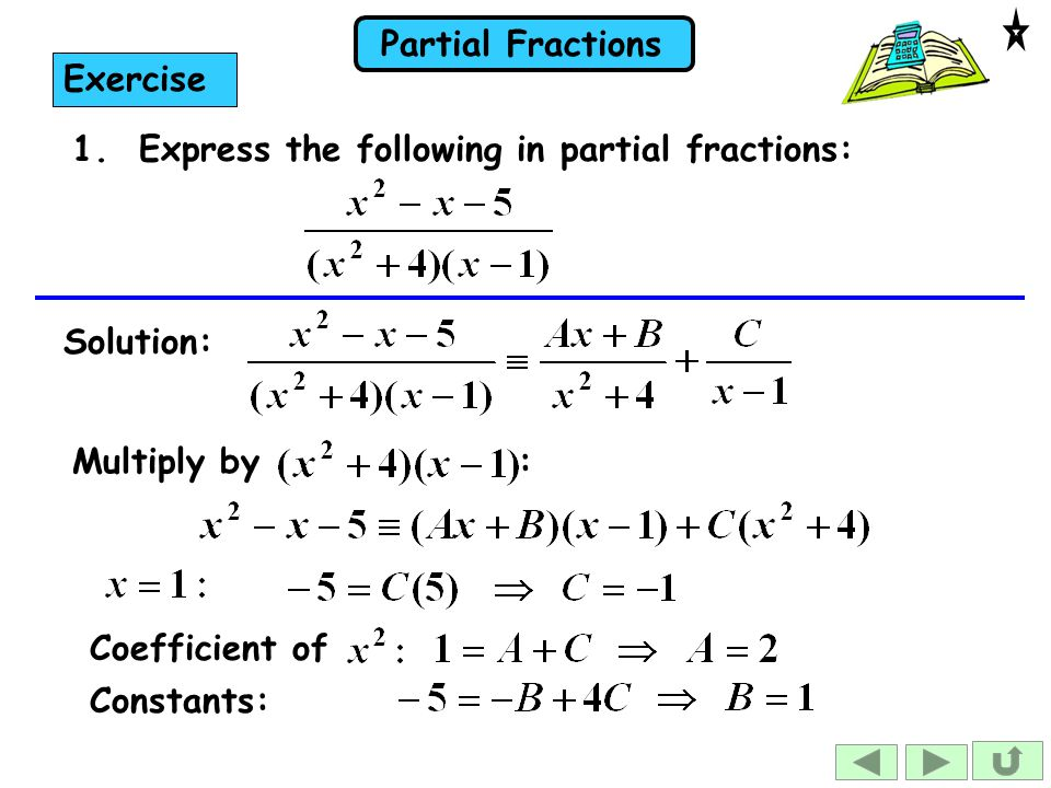 Exercise 1. Express the following in partial fractions: Solution: Multiply by : Coefficient of.