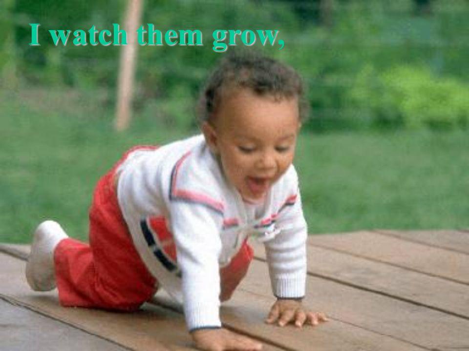 I watch them grow,
