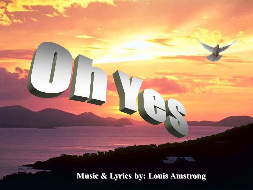 Oh Yes Music & Lyrics by: Louis Amstrong
