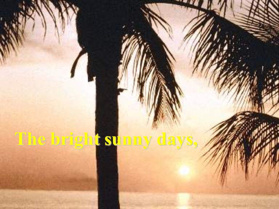 The bright sunny days,