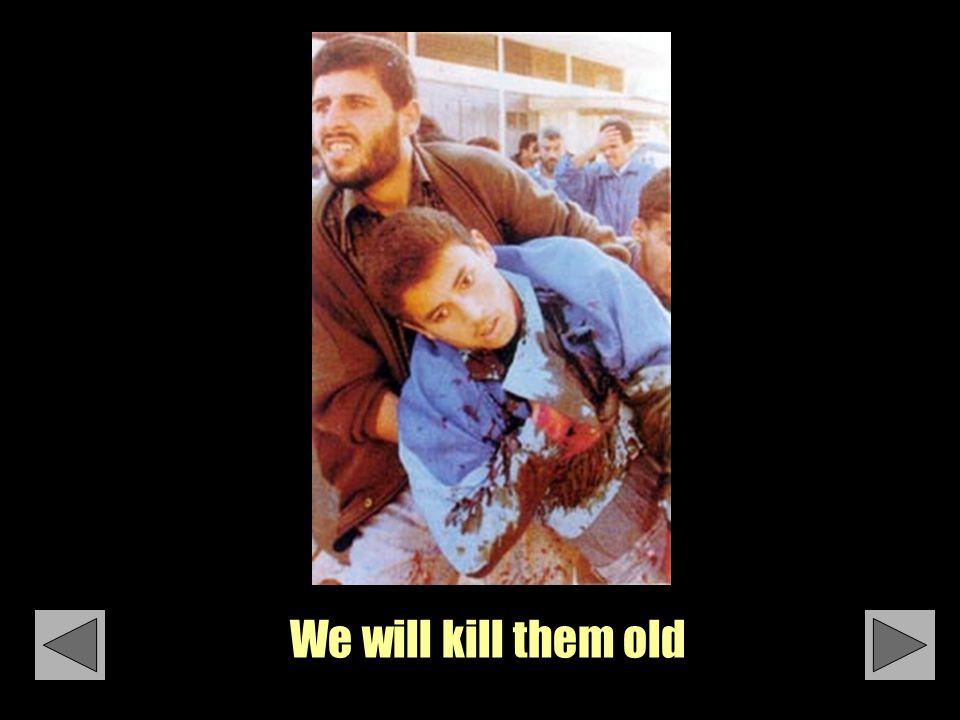 We will kill them old