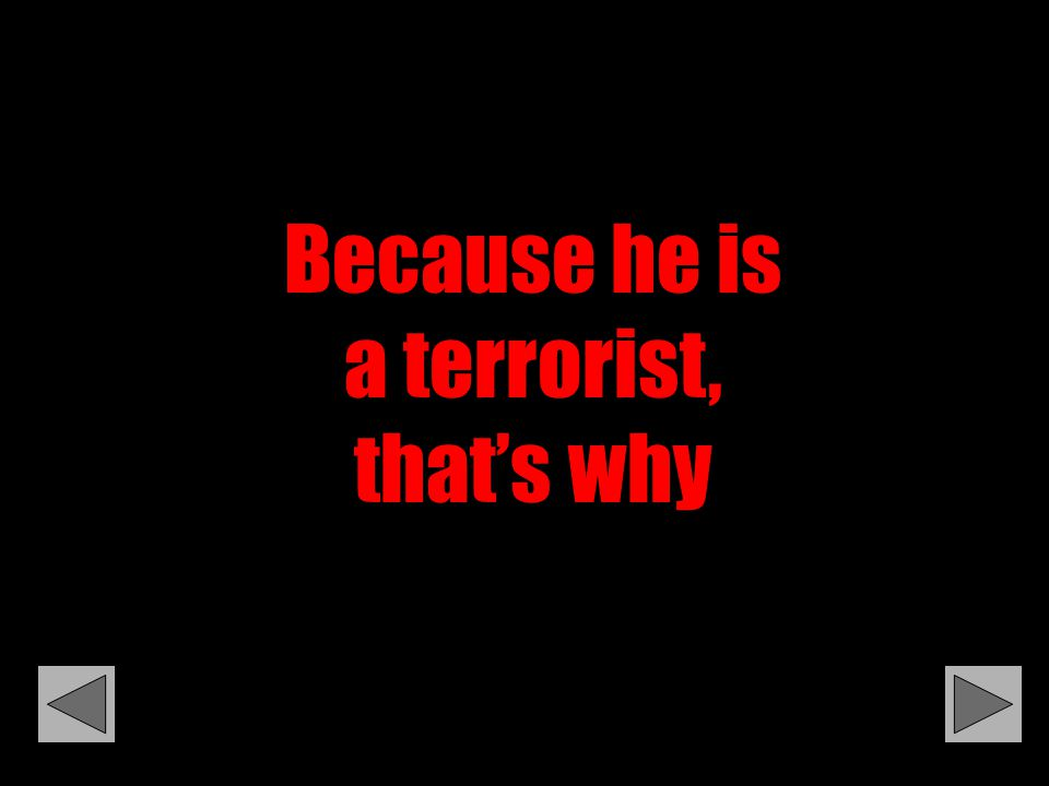 Because he is a terrorist, that's why