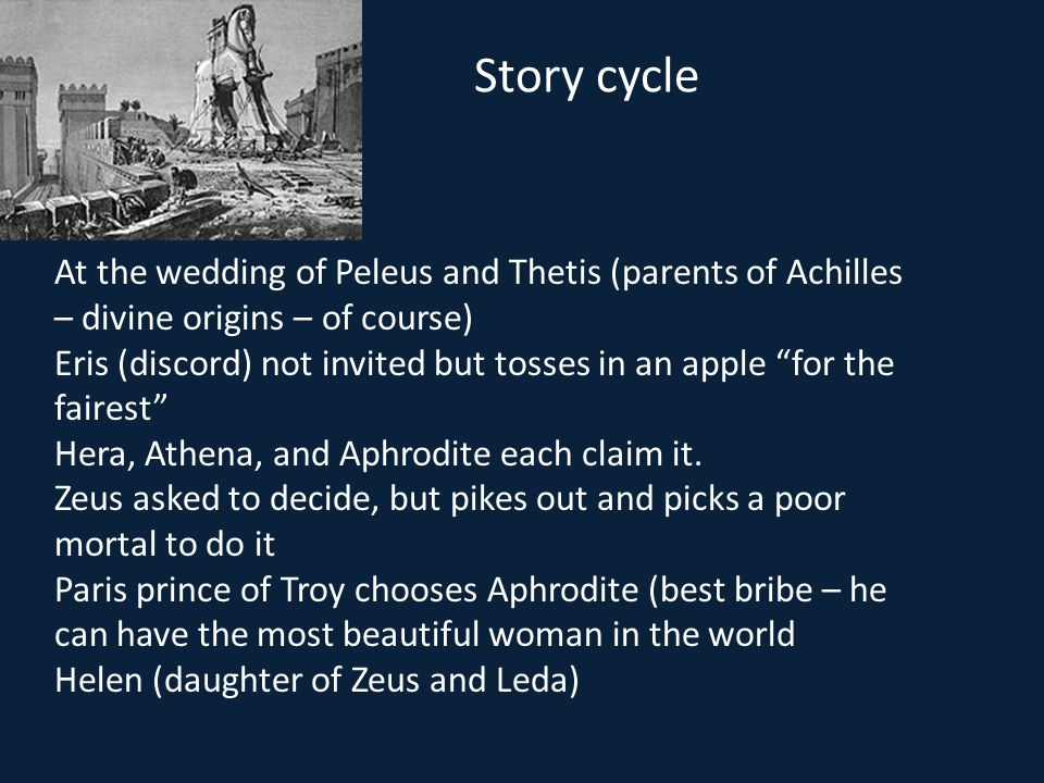 Story cycle At the wedding of Peleus and Thetis (parents of Achilles – divine origins – of course)
