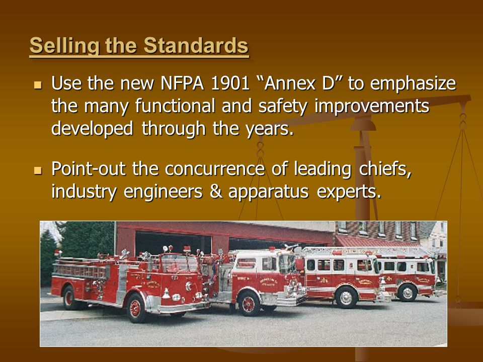Selling the Standards Use the new NFPA 1901 Annex D to emphasize the many functional and safety improvements developed through the years.
