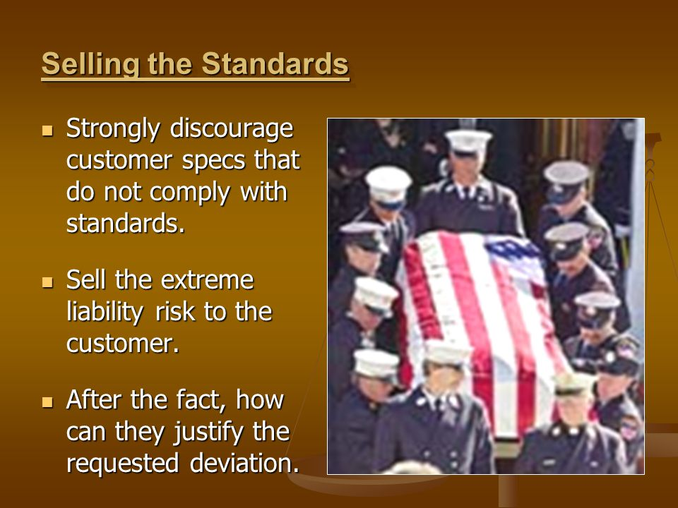 Selling the Standards Strongly discourage customer specs that do not comply with standards. Sell the extreme liability risk to the customer.