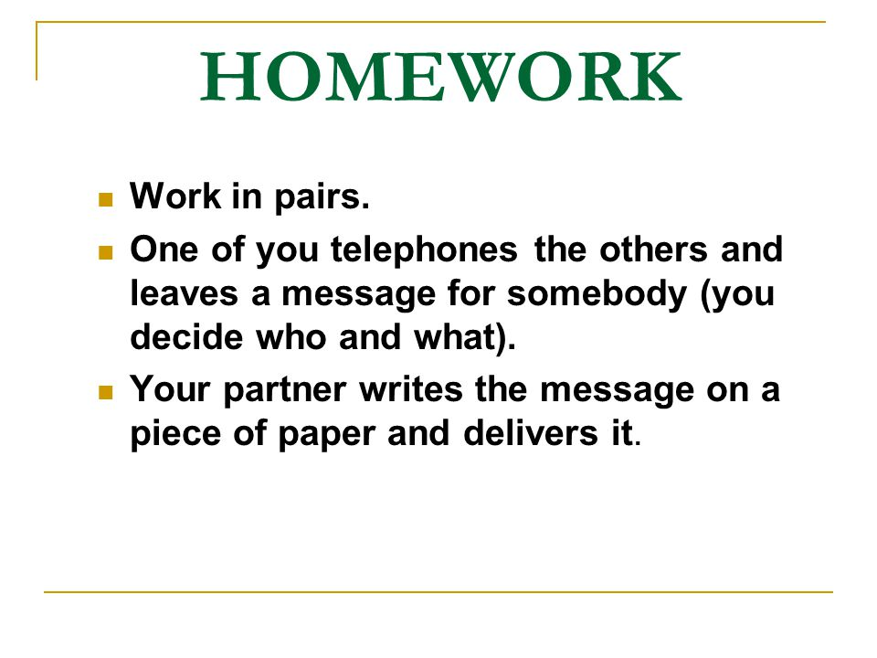 HOMEWORK Work in pairs. One of you telephones the others and leaves a message for somebody (you decide who and what).