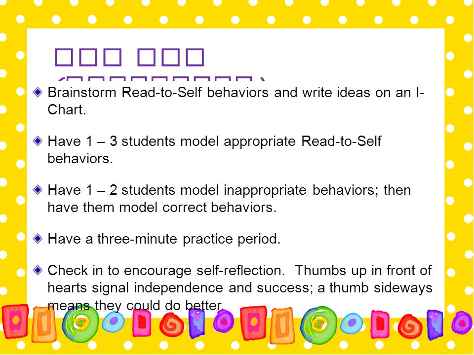 Day One (Continued) Brainstorm Read-to-Self behaviors and write ideas on an I-Chart. Have 1 – 3 students model appropriate Read-to-Self behaviors.