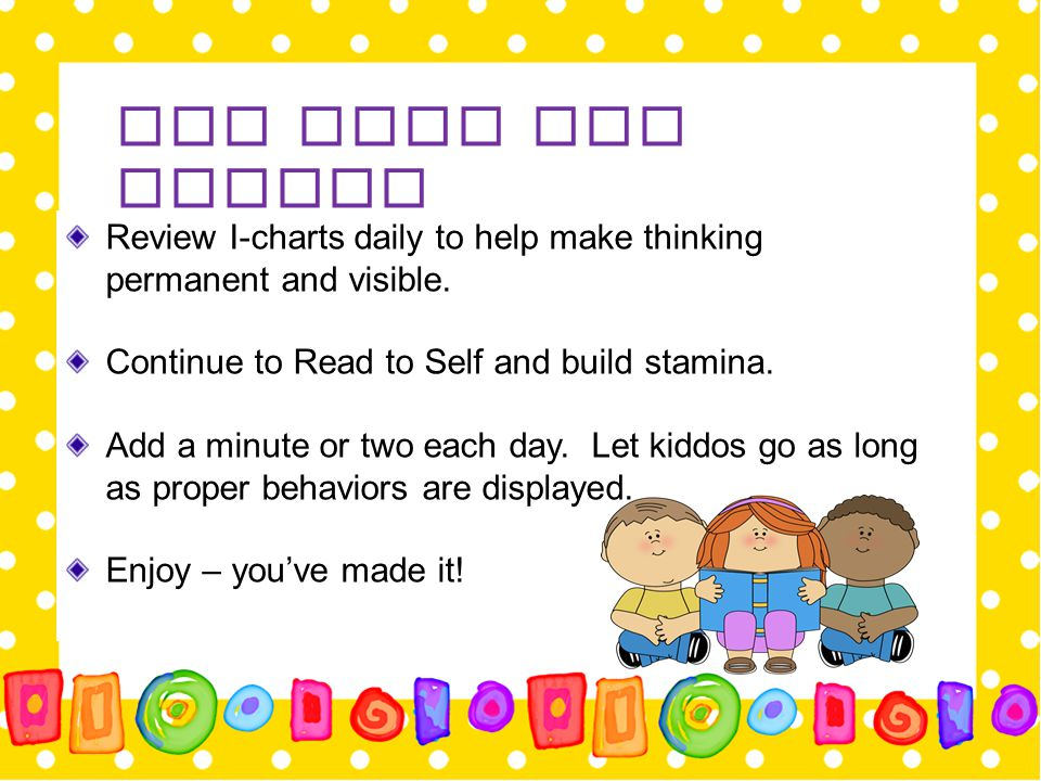 Day Four and Beyond Review I-charts daily to help make thinking permanent and visible. Continue to Read to Self and build stamina.