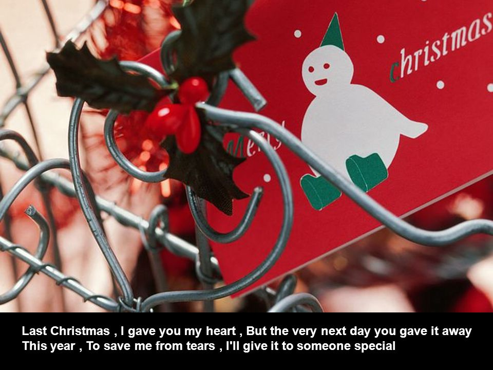 Last Christmas , I gave you my heart , But the very next day you gave it away