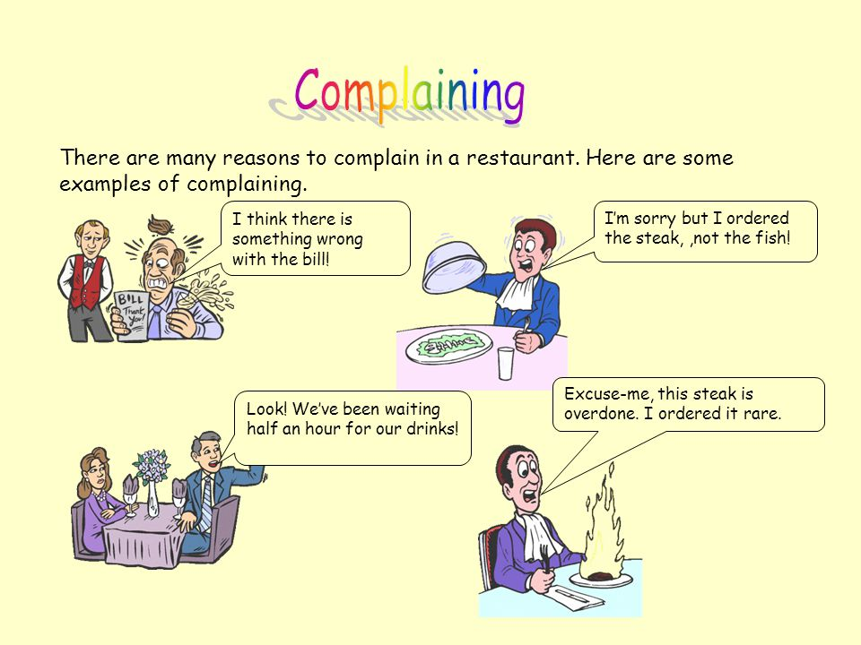 Complaining There are many reasons to complain in a restaurant. Here are some examples of complaining.