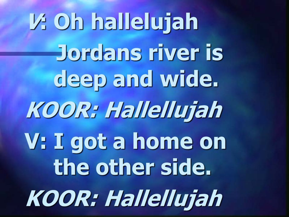 V: Oh hallelujah Jordans river is deep and wide. KOOR: Hallellujah.