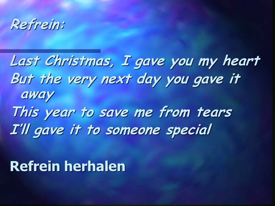 Refrein: Last Christmas, I gave you my heart. But the very next day you gave it away. This year to save me from tears.