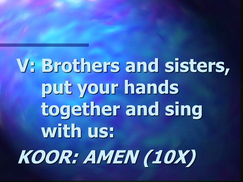 V: Brothers and sisters, put your hands together and sing with us: