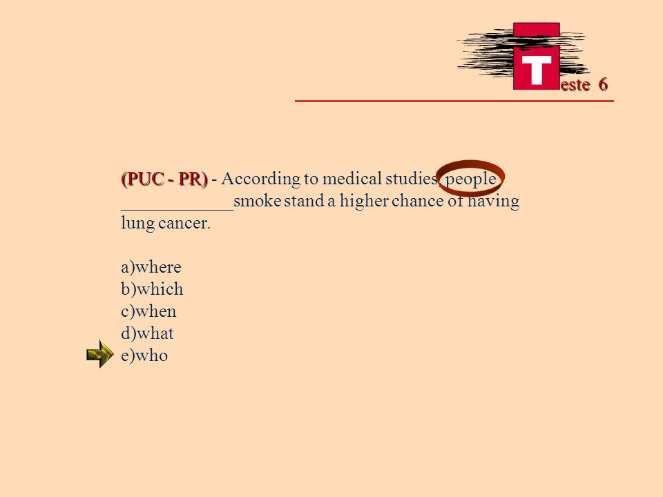 este 6 (PUC - PR) - According to medical studies, people ____________smoke stand a higher chance of having lung cancer.
