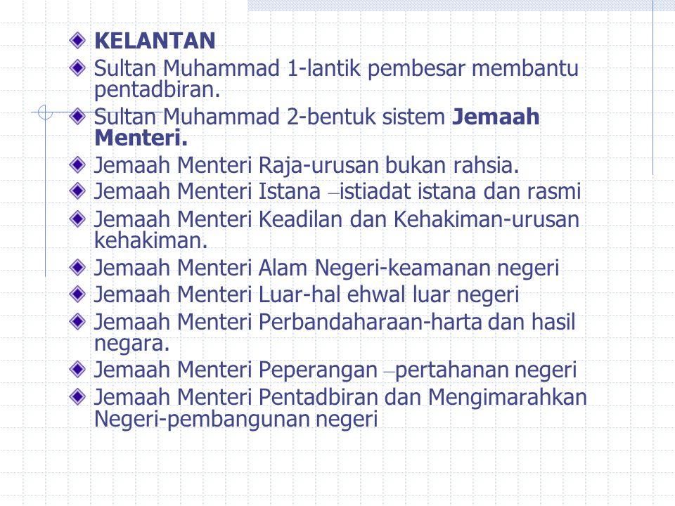 KELANTAN Sultan Muhammad 1-lantik pembesar membantu pentadbiran. Sultan Muhammad 2-bentuk sistem Jemaah Menteri.