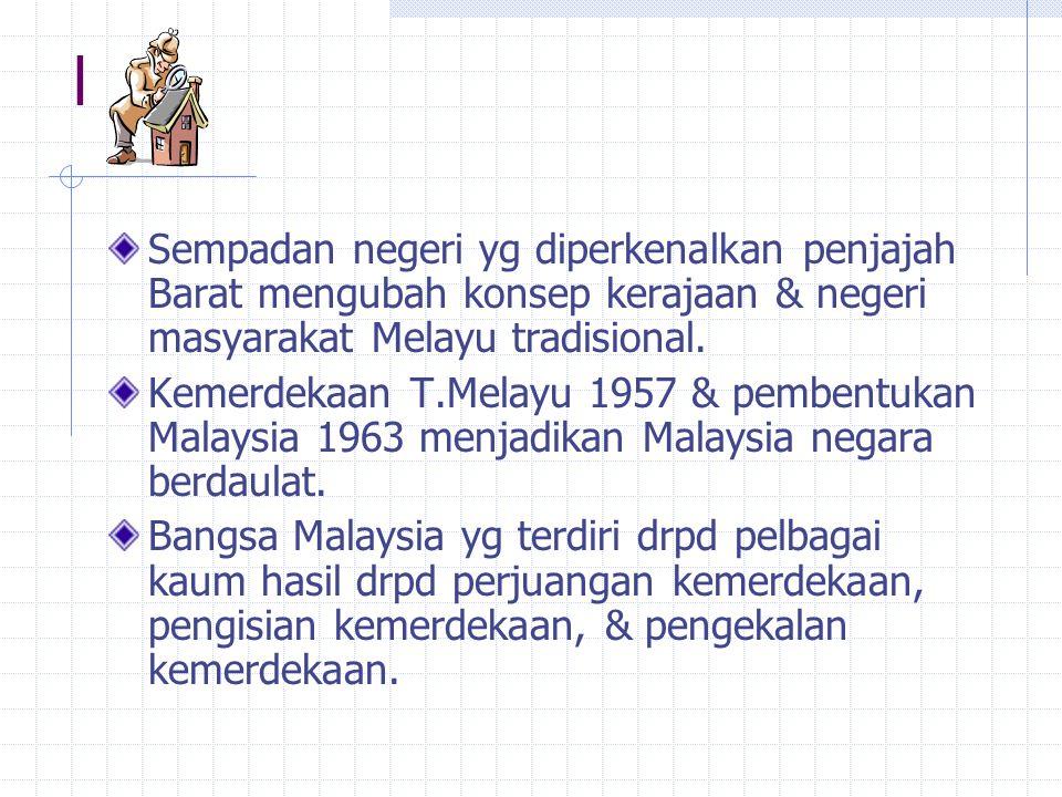 l Sempadan negeri yg diperkenalkan penjajah Barat mengubah konsep kerajaan & negeri masyarakat Melayu tradisional.