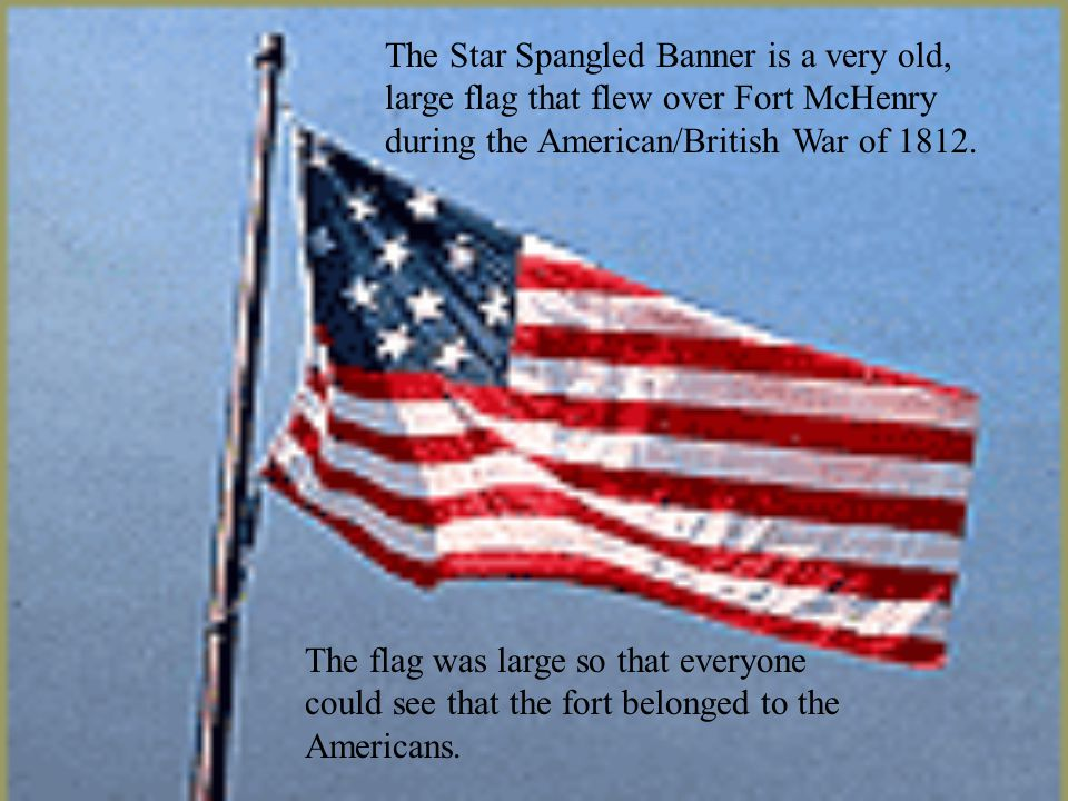 The Star Spangled Banner is a very old, large flag that flew over Fort McHenry during the American/British War of 1812.