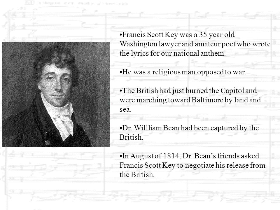 Francis Scott Key was a 35 year old Washington lawyer and amateur poet who wrote the lyrics for our national anthem.