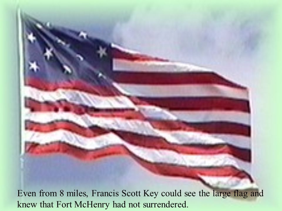 Even from 8 miles, Francis Scott Key could see the large flag and knew that Fort McHenry had not surrendered.