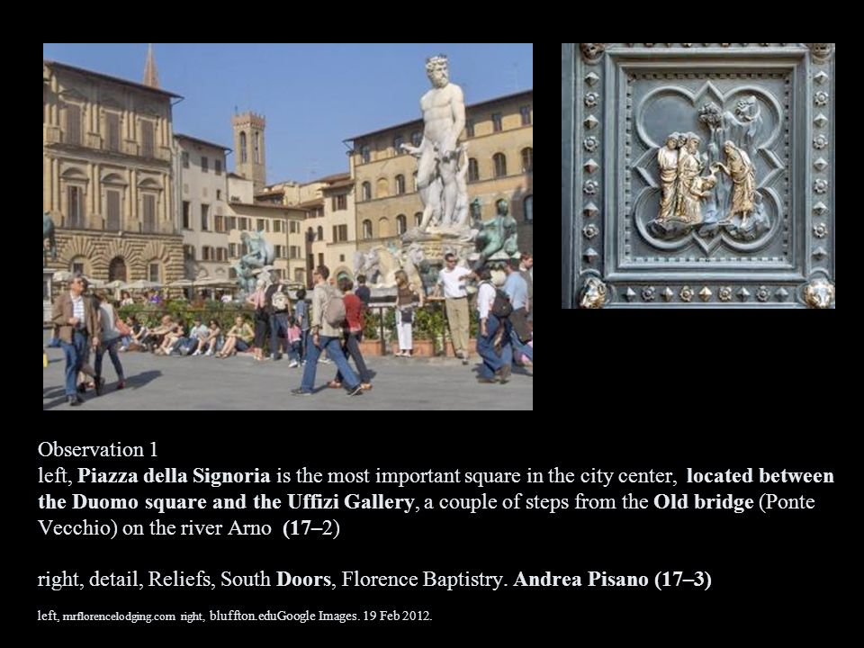 Observation 1 left, Piazza della Signoria is the most important square in the city center, located between the Duomo square and the Uffizi Gallery, a couple of steps from the Old bridge (Ponte Vecchio) on the river Arno (17–2) right, detail, Reliefs, South Doors, Florence Baptistry.