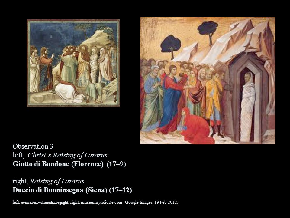 Observation 3 left, Christ's Raising of Lazarus Giotto di Bondone (Florence) (17–9) right, Raising of Lazarus Duccio di Buoninsegna (Siena) (17–12) left, commons.wikimedia.orgright, right, museumsyndicate.com Google Images.