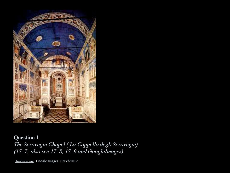Question 1 The Scrovegni Chapel ( La Cappella degli Scrovegni) (17–7; also see 17–8, 17–9 and GoogleImages) christusrex.org Google Images.