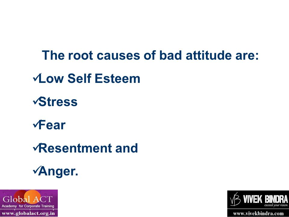 The root causes of bad attitude are: