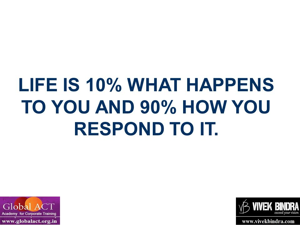 LIFE IS 10% WHAT HAPPENS TO YOU AND 90% HOW YOU RESPOND TO IT.