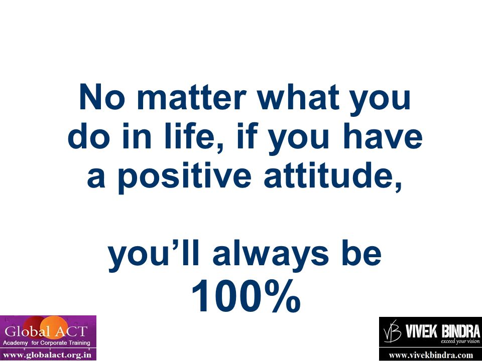 No matter what you do in life, if you have a positive attitude, you'll always be 100%