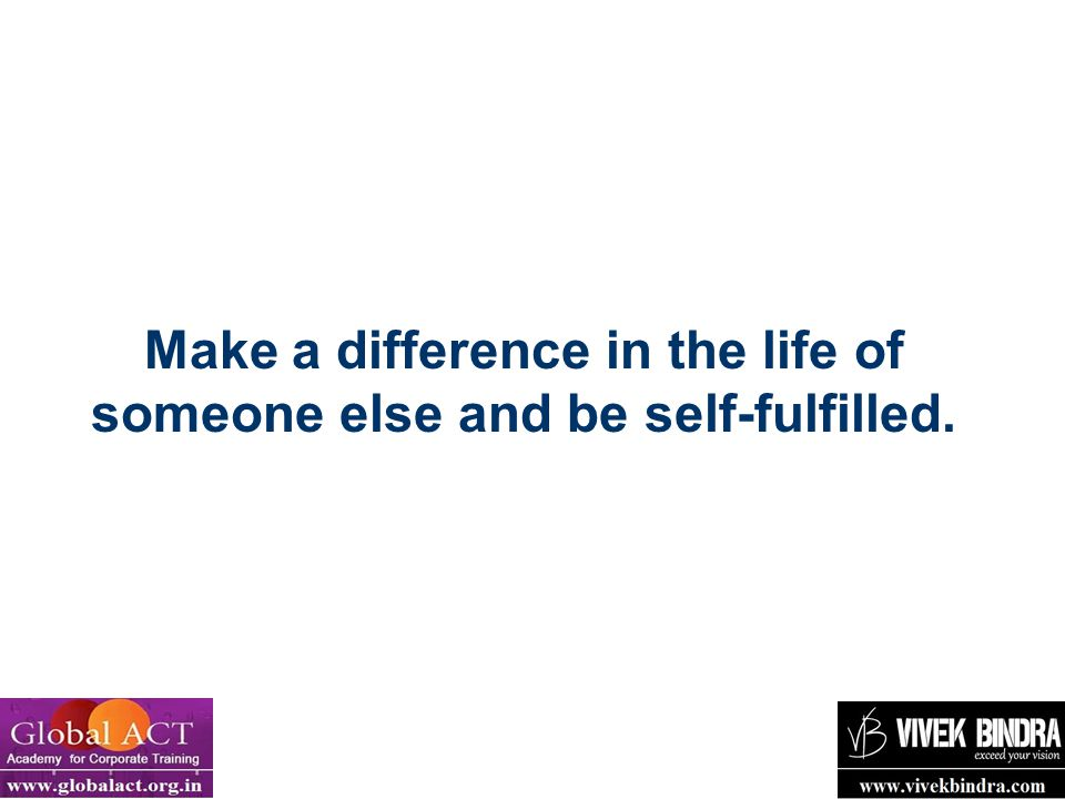 Make a difference in the life of someone else and be self-fulfilled.