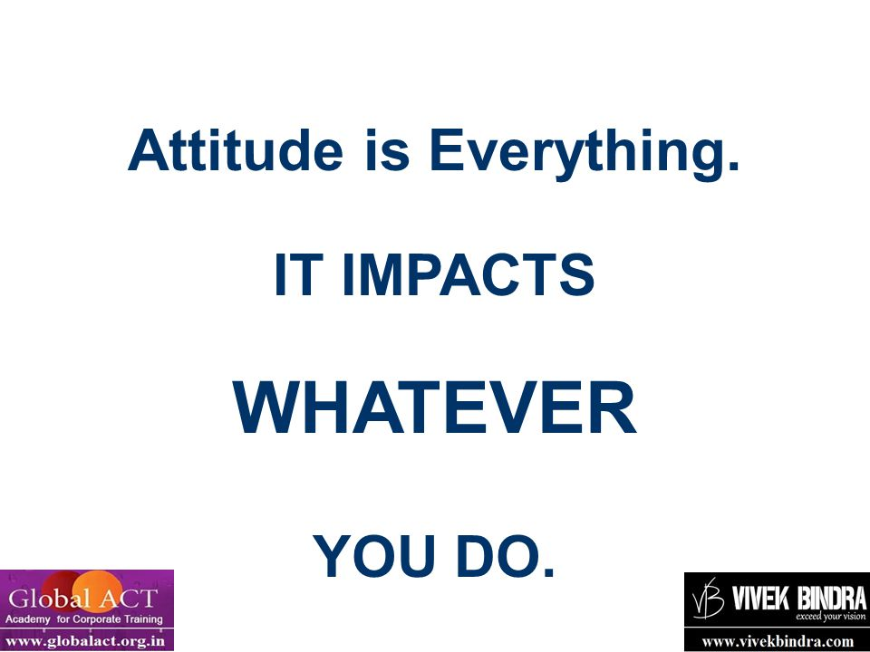 Attitude is Everything. IT IMPACTS WHATEVER YOU DO.