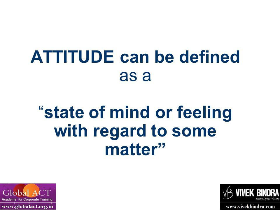 ATTITUDE can be defined as a state of mind or feeling with regard to some matter
