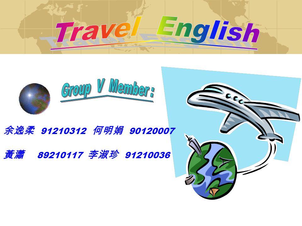 Travel English 余逸柔 91210312 何明娟 90120007 黃瀟 89210117 李淑珍 91210036