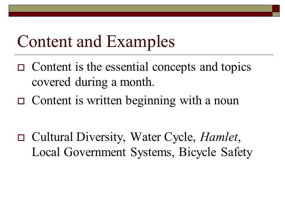 Content and Examples Content is the essential concepts and topics covered during a month. Content is written beginning with a noun.