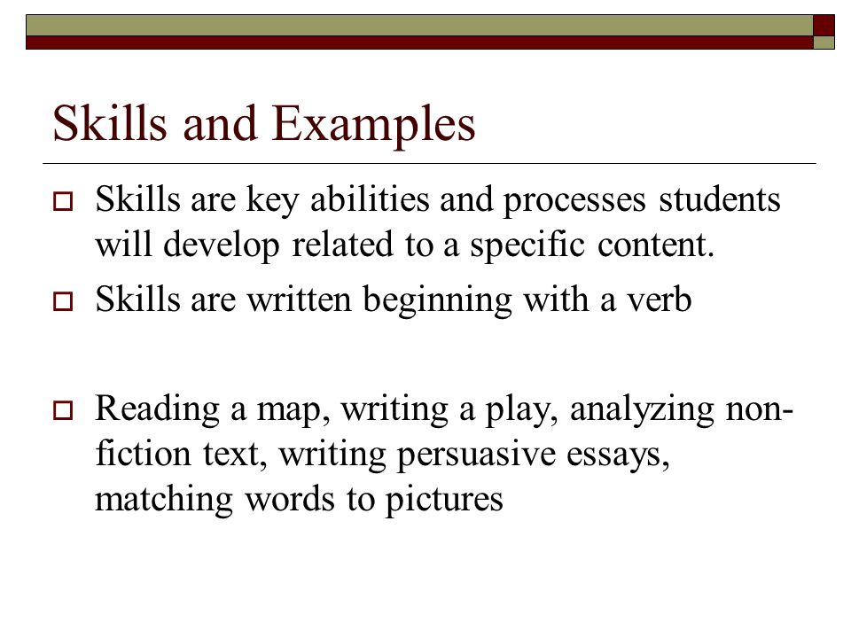 Skills and Examples Skills are key abilities and processes students will develop related to a specific content.