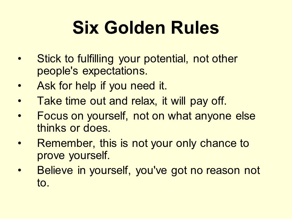 Six Golden Rules Stick to fulfilling your potential, not other people s expectations. Ask for help if you need it.