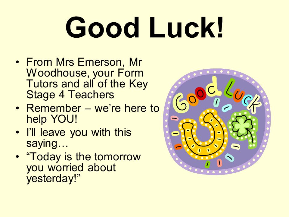 Good Luck! From Mrs Emerson, Mr Woodhouse, your Form Tutors and all of the Key Stage 4 Teachers. Remember – we're here to help YOU!