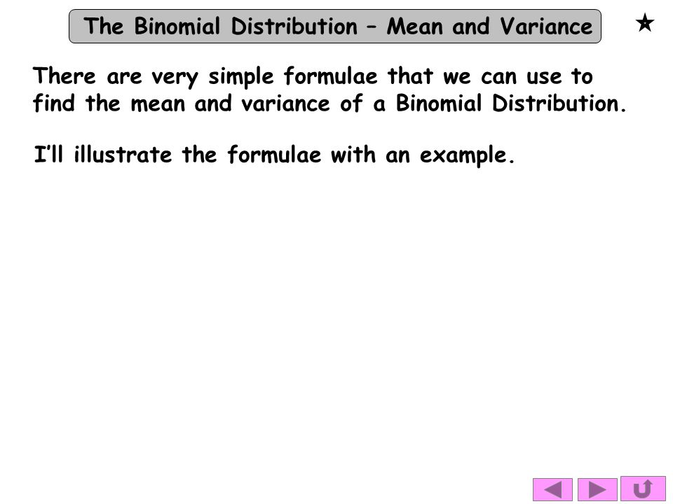 There are very simple formulae that we can use to find the mean and variance of a Binomial Distribution.