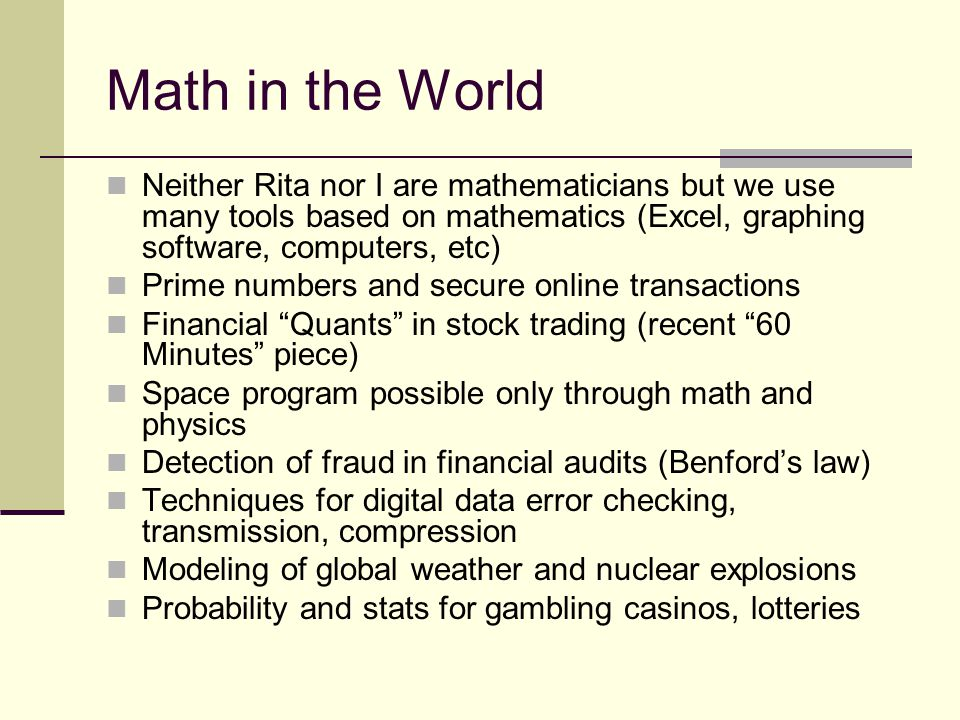 Math in the World Neither Rita nor I are mathematicians but we use many tools based on mathematics (Excel, graphing software, computers, etc)