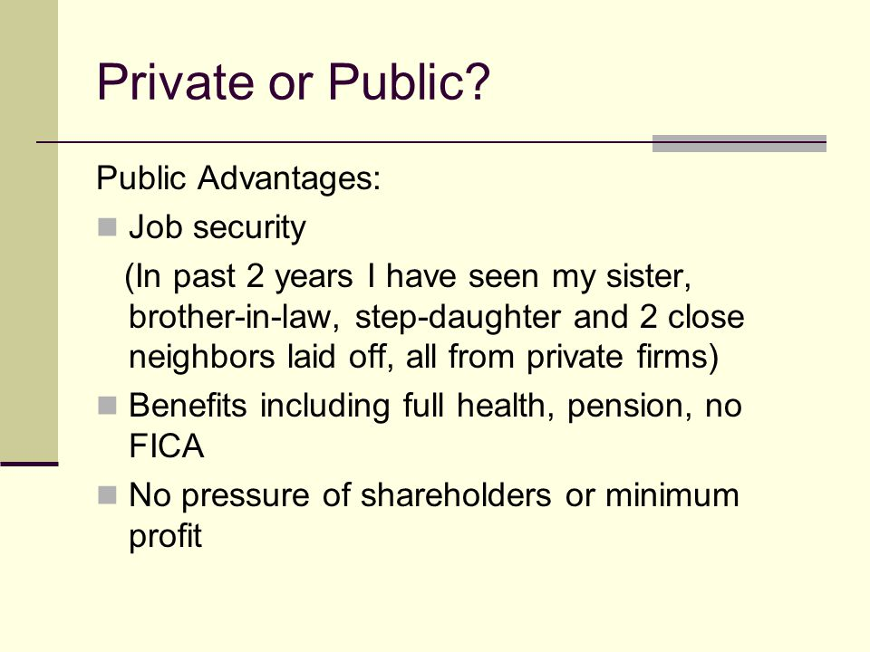 Private or Public Public Advantages: Job security