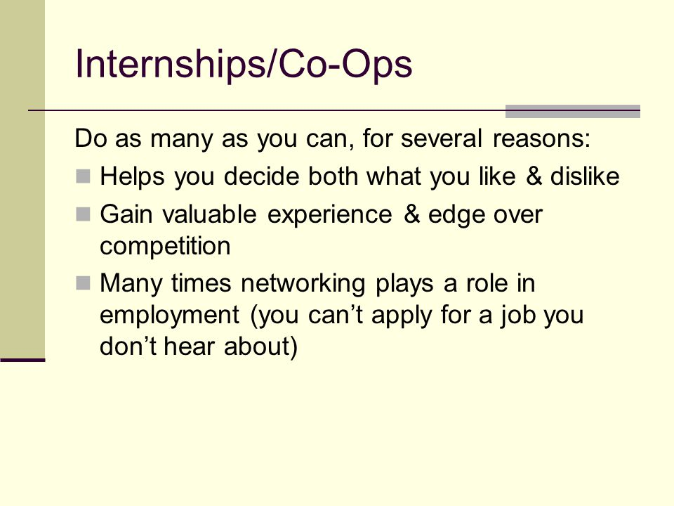 Internships/Co-Ops Do as many as you can, for several reasons: