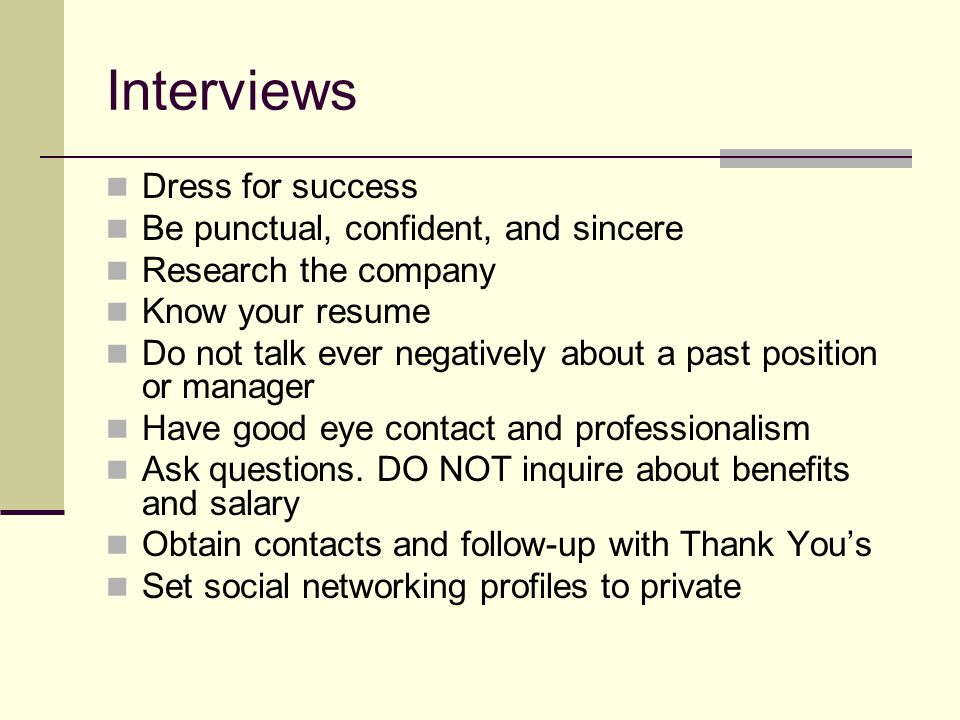Interviews Dress for success Be punctual, confident, and sincere